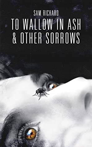 Creepy Reads: To Wallow in Ash & Other Sorrows by Sam Richard